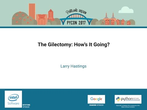 Larry Hastings   The Gilectomy How's It Going   PyCon 2017