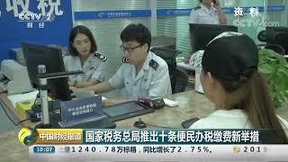 [中国财经报道]国家税务总局推出十条便民办税缴费新举措| CCTV财经