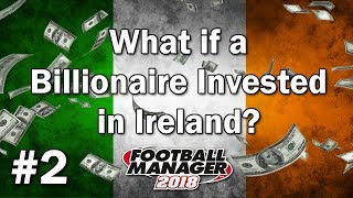 FM18 Experiment - What if a Billionaire invested in Ireland? - #2 - Football Manager 2018 Experiment