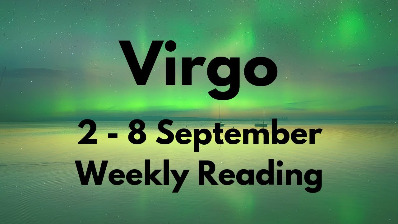 VIRGO YOU WERE RIGHT ABOUT THIS! SEPTEMBER 2nd - 8th