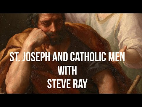 St. Joseph, A Role Model For Catholic Men with Steve Ray