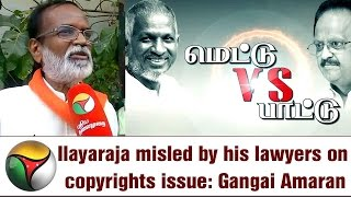 Ilayaraja misled by his lawyers on copyrights issue: Gangai Amaran