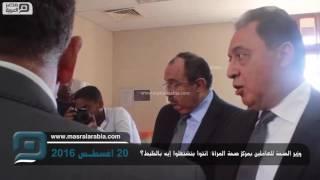 مصر العربية |  وزير الصحة للعاملين بمركز صحة المرأة: أنتوا بتشتغلوا إيه بالظبط؟