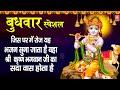 बुधवार भक्ति | जिस घर में रोज यह भजन सुना जाता है वंहा श्री भगवान कृष्ण सदा वास होता है