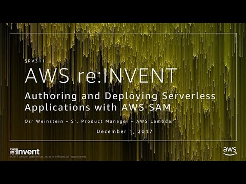 AWS re:Invent 2017: Authoring and Deploying Serverless Applications with AWS SAM (SRV311)
