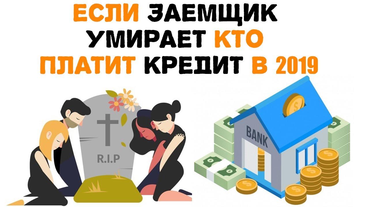 Что делать если заемщик умирает кто платит кредит