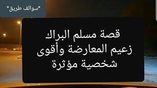 63 - قصة مسلم البراك زعيم المعارضة الكويتية وأقوى شخصية مؤثرة في هالزمن!!