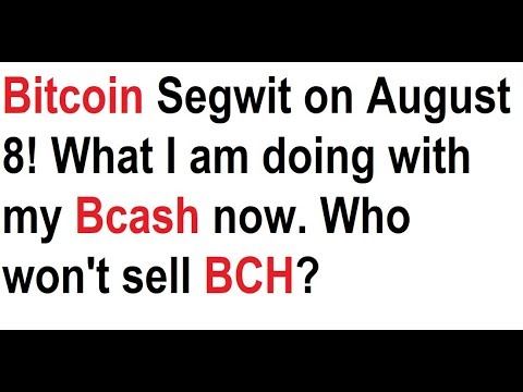 Bitcoin Segwit on August 8! What I am doing with my Bcash now. Who won't sell BCH?