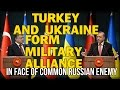 TURKEY AND UKRAINE FORM MILITARY ALLIANCE IN FACE OF COMMON RUSSIAN ENEMY