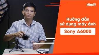 [Dr.Thanh] Hướng dẫn sử dụng Sony A6000, tại sao không lỗi thời?