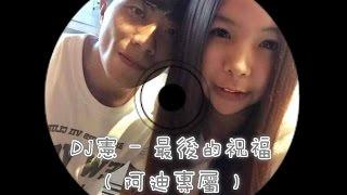 DJ Sian` REMIX 客製歌名:最後的祝福〈阿迪專屬〉 客製歌單: 01.只是...