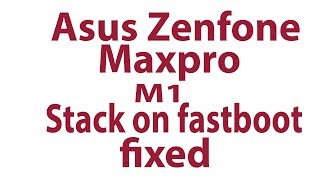 Asus zenfone max pro m1 only stack on fastboot   done...........