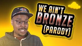 Repeat youtube video WE AIN'T BRONZE [LEAGUE RAP PARODY]