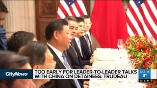 Too early for talks with Chinese leadership on detained Canadians: Trudeau