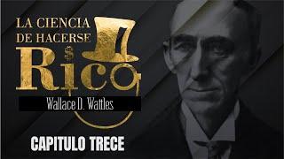 LA CIENCIA DE HACERSE RICO - WALLACE WATTLES - CAPÍTULO 13
