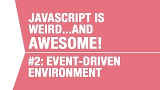 Javascript is Event-Driven - What makes Javascript Weird...and Awesome Pt 2