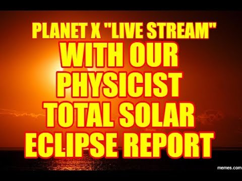 """PLANET X  """"LIVE STREAM"""" with Our PHYSICIST - TOTAL SOLAR ECLIPSE REPORT"""