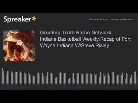 Indiana Basketball Weekly:Recap of Fort Wayne-Indiana W/Steve Risley