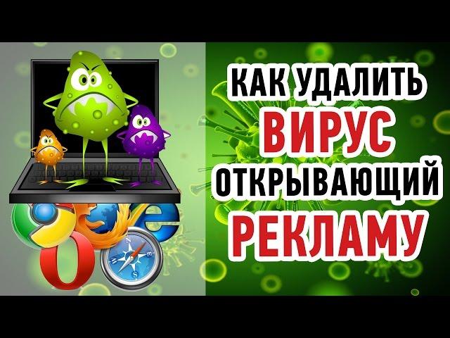 Как УДАЛИТЬ ВИРУС открывающий РЕКЛАМУ в браузере? Пошаговое руководство!