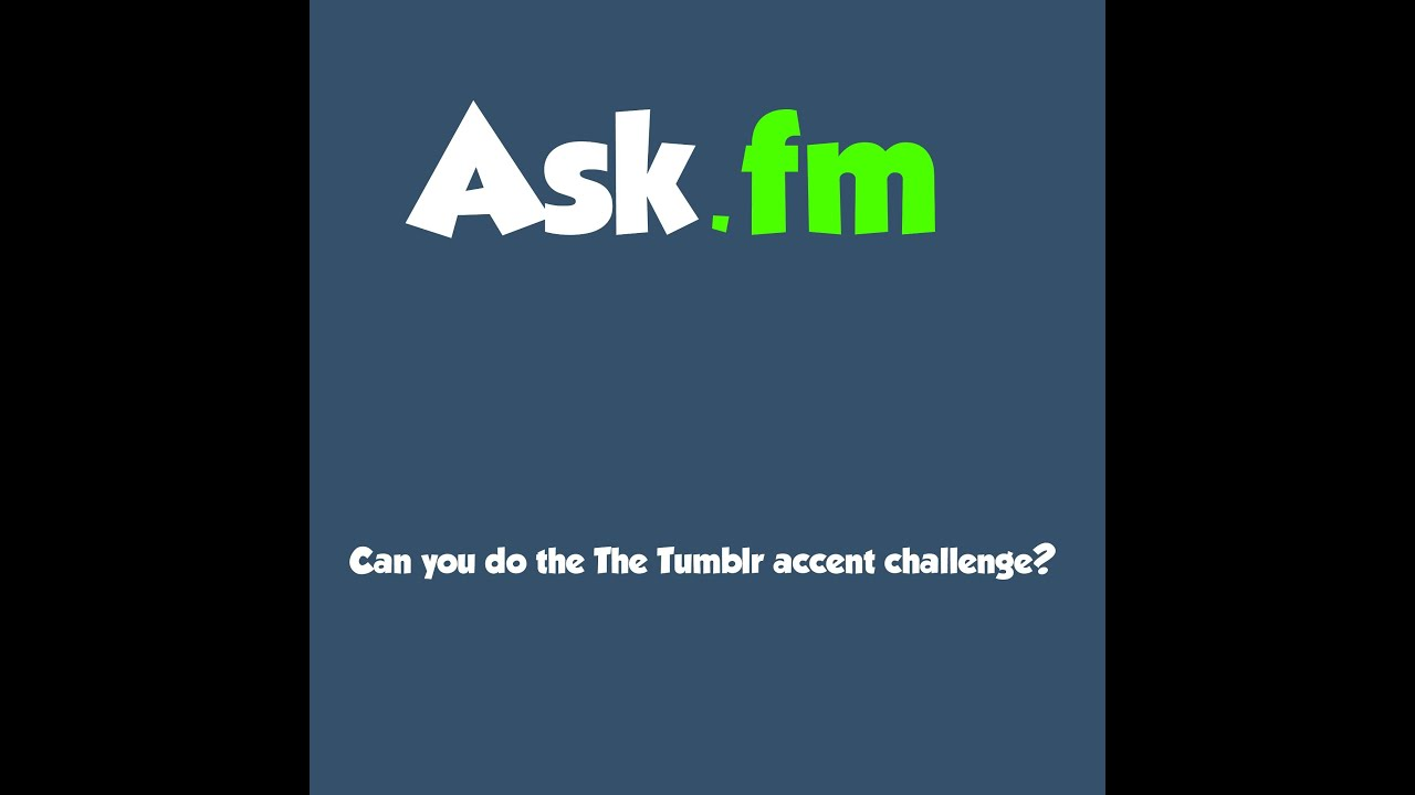 Ask.fm questions - Do the Tumblr accent challenge(DITM ...