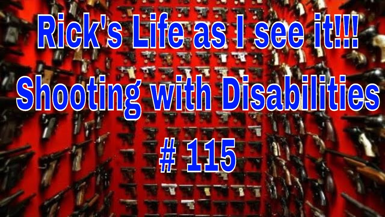 Rick's Life as I see it!!! Shooting with Disabilities # 115