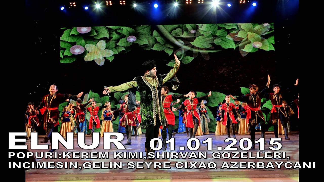 ELNUR POPURI KEREM KIMI,SHIRVAN GOZELLERI,INCIMESIN,GELIN SEYRE CIXAQ AZERBAYCANI 01.01.2015