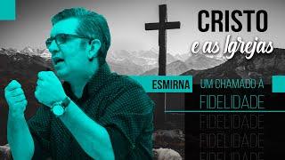 Cristo e as Igrejas - Esmirna: Um Chamado à Fidelidade -  Pr. Francisco Chaves