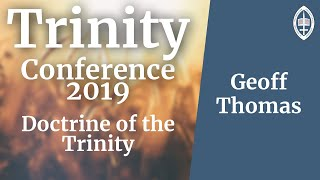 Trinity Conference - 2019 | Why Christians need the Doctrine of the Trinity  - Rev Geoff Thomas