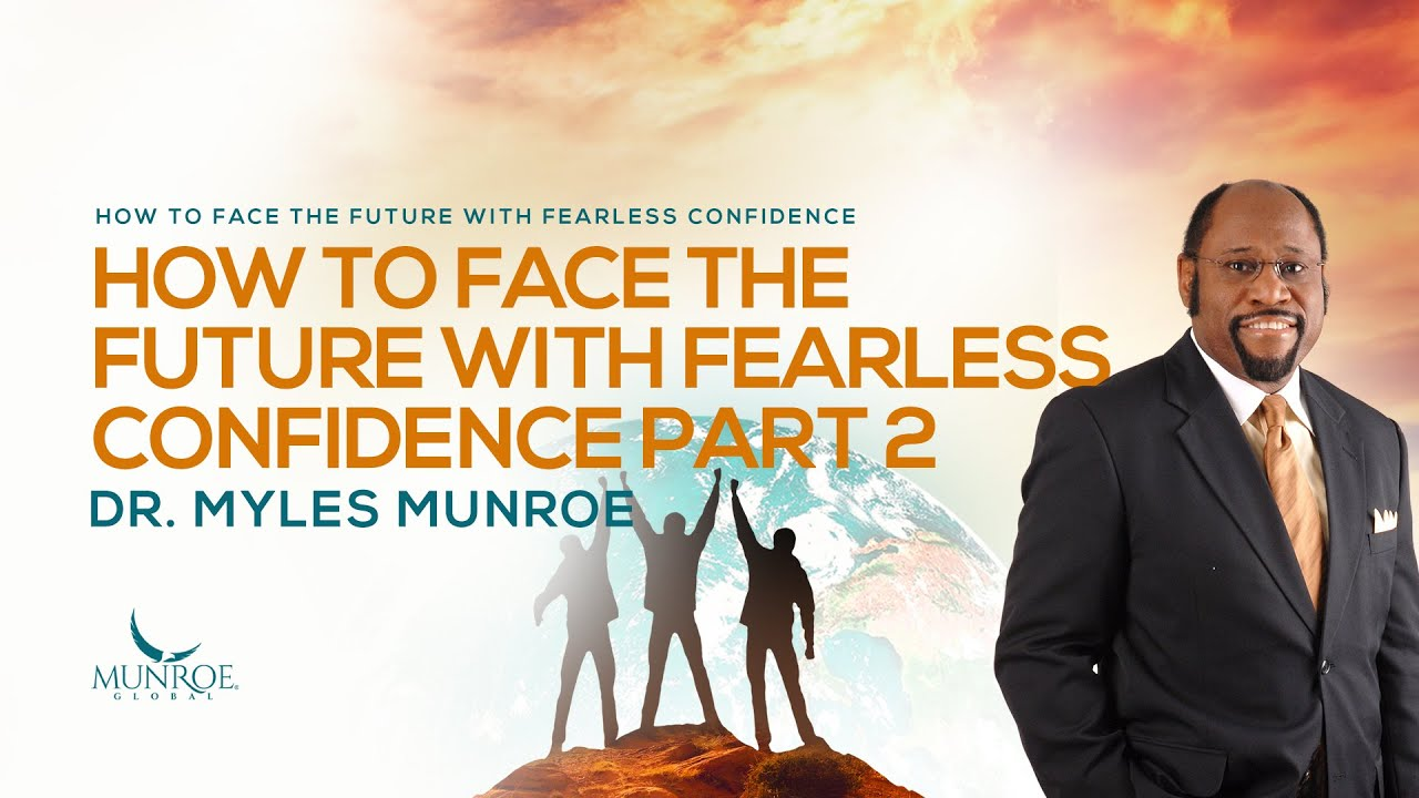 How To Face The Future With Fearless Confidence Pt. 2 | Dr. Myles Munroe