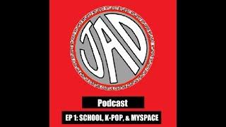 JAD Cast - Ep 1: School, K-pop, & MySpace!