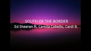 Ed Sheeran -- South of the Border Lyrics ft. Camila Cabello, Cardi B.