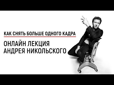 Как снять больше одного кадра - лекция Андрея Никольского