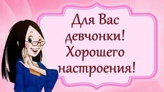 Для Вас девчонки! Хорошего настроения!
