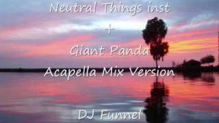 Neutral Things inst +Giant Panda Acapella Mix Version -  DJ Fannel