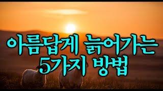 아름답게 늙어가는 5가지 방법 ~ 좋은 글입니다~^^*