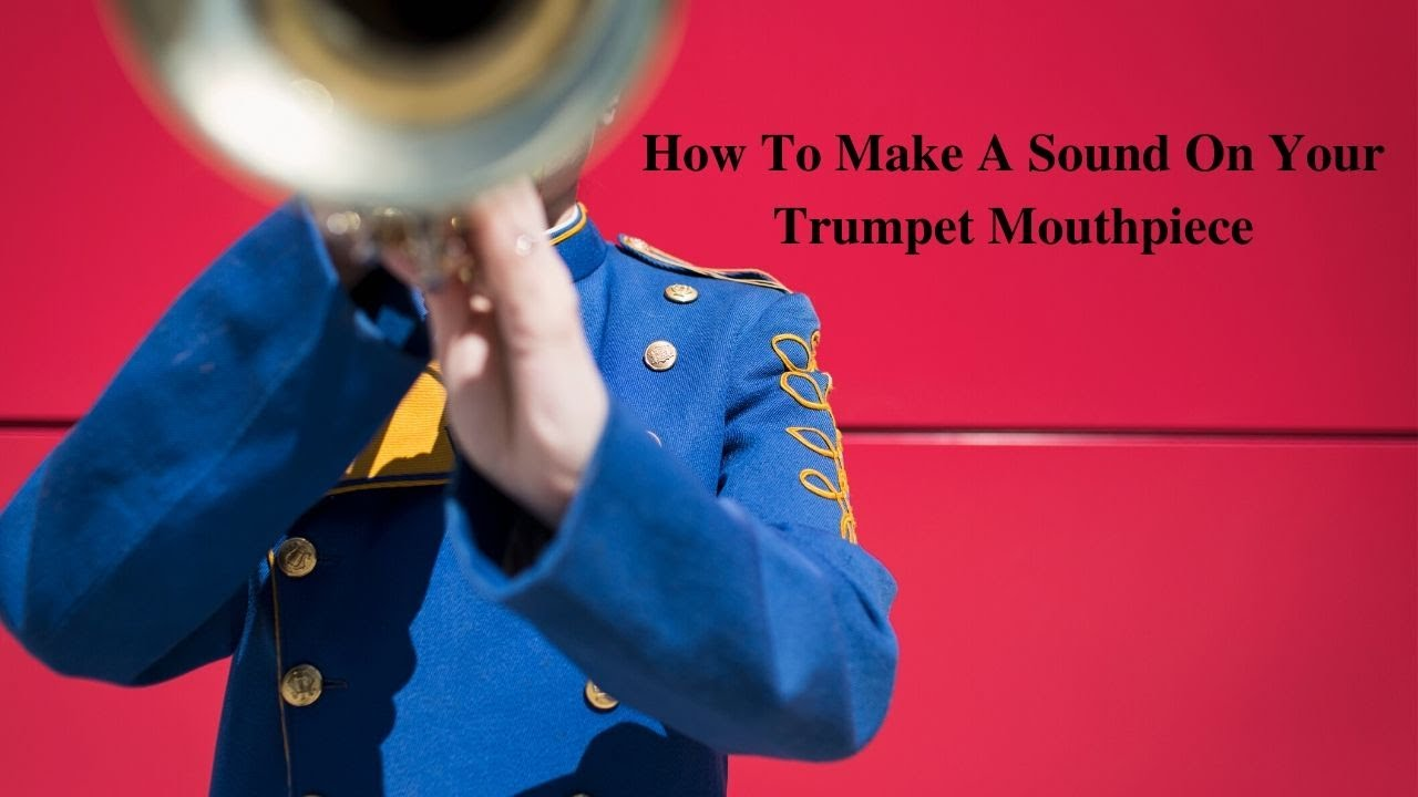 How To Make A Sound On A Trumpet Mouthpiece