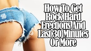 How to Get Rock-Hard Erections and Last 30 Minutes or More (unusual tips)