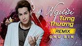 Người Từng Thương Remix - Chu Bin ft. Dj Teemin