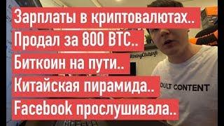 Зарплаты в криптовалютах.. Продал за 800 BTC.. Биткоин на пути.. Китайская пирамида..
