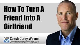 How To Turn A Friend Into A Girlfriend