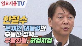 """안철수 """"문재인 대통령의 부동산 정책... 우왕좌왕, 허겁지겁"""""""