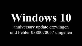 Windows 10 anniversary update erzwingen und Fehler 0x80070057 umgehen