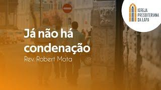 Já não há condenação - Rev. Robert Mota