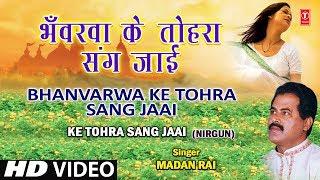 Bhavarva Ke Tohara Sang Bhojpuri Nirgun By Madan Rai [Full HD Song] I Ke Tohra Sang Jaai