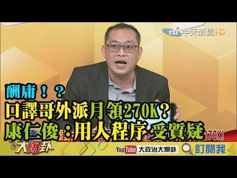 【精彩】酬庸!?口譯哥外派月領270K 康仁俊:用人程序受質疑