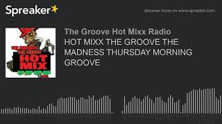 HOT MIXX THE GROOVE THE MADNESS THURSDAY MORNING GROOVE (part 8 of 13)