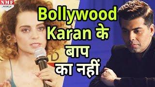 Kangana  का बेखौफ जवाब, कहा- Bollywood Karan के बाप का नहीं