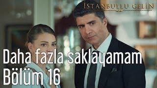 İstanbullu Gelin 16. Bölüm - Daha Fazla Saklayamam