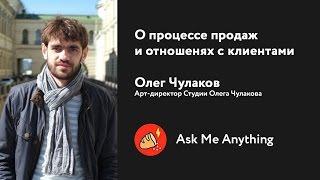 О процессе продаж и отношениях с клиентами — AMA c Олегом Чулаковым
