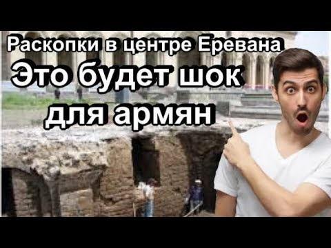 Раскопки в центре Еревана докажут армянам, что они живут на азербайджанской земле